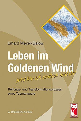 Leben im Goldenen Wind: Jetzt bin ich endlichmal da! Reifungs- und Transformationsprozess eines Topmanagers - Erhard Mey