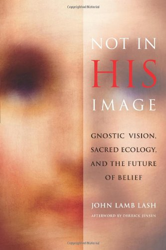 Jensen, Derrick - Not in His Image: Gnostic Vision, Sacred Ecology, and the Future of Belief