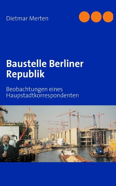 Baustelle Berliner Republik: Beobachtungen eines Haupstadtkorrespondenten - Merten, Dietmar