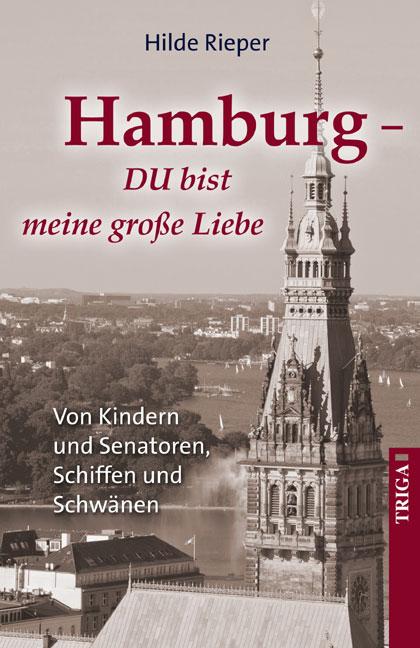 Hamburg DU bist meine große Liebe: Von Kindern und Senatoren, Schiffen und Schwänen - Rieper, Hilde