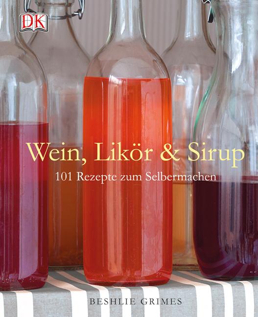 Wein, Likör & Sirup: 101 Rezepte zum Selbermachen - Beshlie Grimes
