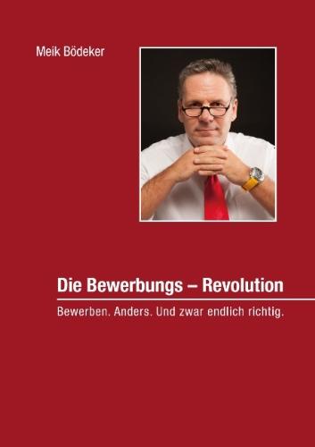 Die Bewerbungs - Revolution: Bewerben. Anders. ...