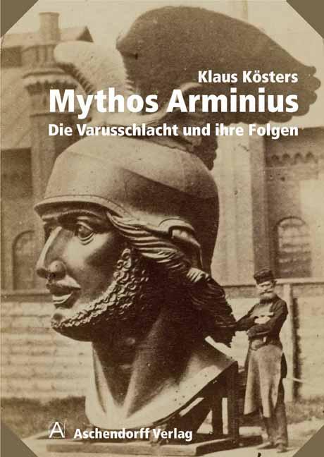 Mythos Arminius: Die Varusschlacht und ihre Fol...