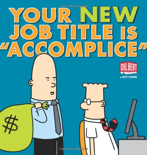 Your New Job Title Is Accomplice: A Dilbert Boo...