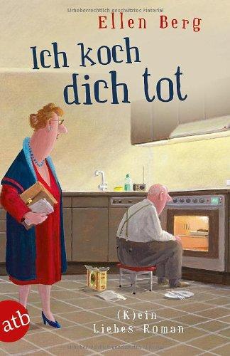Ich koch dich tot: (K)ein Liebes-Roman - Ellen Berg [Taschenbuch]