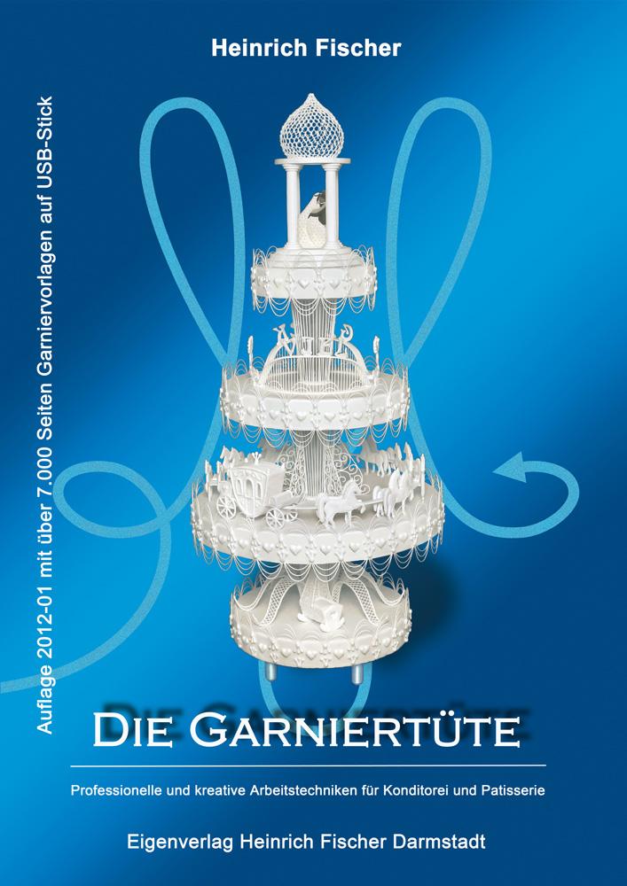 Die Garniertüte: Professionelle und kreative Arbeitstechniken für Konditorei und Patisserie - Heinrich Fischer [inkl. USB-Stick, 2. Auflage 2012]