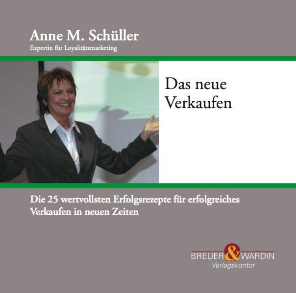 Das neue Verkaufen: Die 25 wertvollsten Erfolgsrezepte für erfolgreiches Verkaufen in neuen Zeiten - Schüller, Anne M.