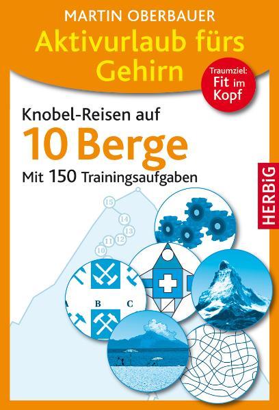 Aktivurlaub fürs Gehirn - Knobel-Reisen auf 10 Berge : mit 150 Trainingsaufgaben. - Oberbauer, Martin