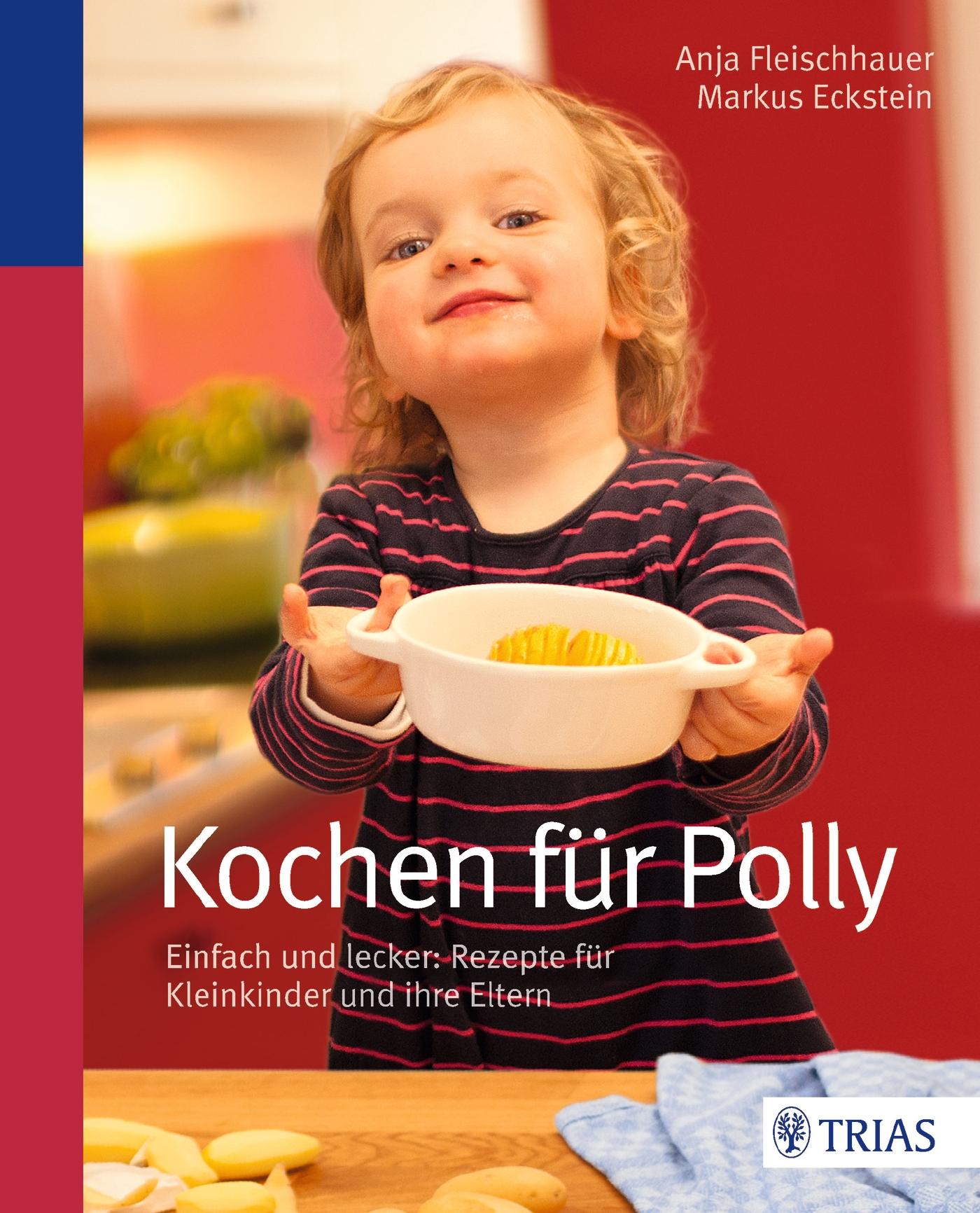 Kochen für Polly: Einfach und lecker: Rezepte für Kleinkinder und ihre Eltern - Anja Fleischhauer, Markus Eckstein