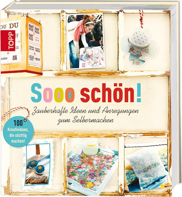 Sooo schön!: Zauberhafte Ideen und Anregungen zum Selbermachen