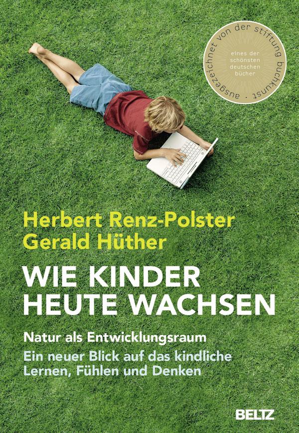 Wie Kinder heute wachsen: Natur als Entwicklungsraum - Ein neuer Blick auf das kindliche Lernen, Denken und Fühlen - Her
