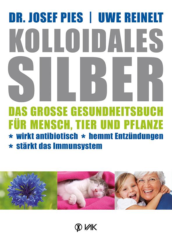 Kolloidales Silber: Das große Gesundheitsbuch für Mensch, Tier und Pflanze. Wirkt antibiotisch, hemmt Entzündungen, stär