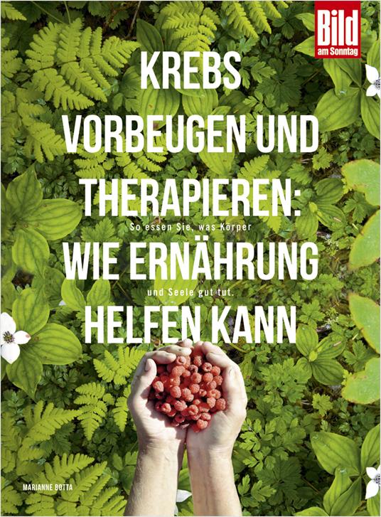 Krebs vorbeugen und therapieren: Wie Ernährung helfen kann: So essen Sie, was Körper und Seele gut tut - Marianne Botta Diener