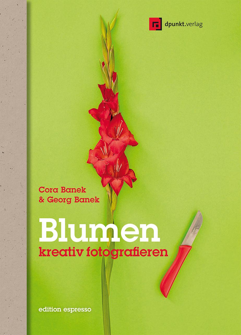 Blumen kreativ fotografieren: Anregungen für neue Bilder - Cora Banek, Georg Banek