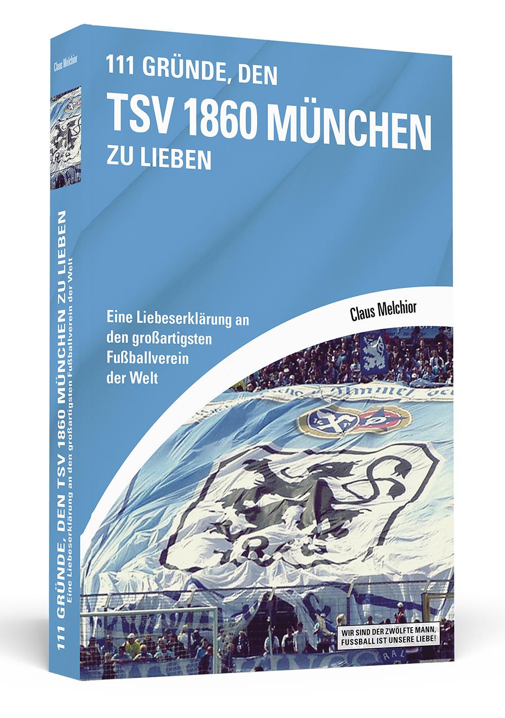 111 Gründe, den TSV 1860 München zu lieben: Eine Liebeserklärung an den großartigsten Fußballverein der Welt - Claus Melchior