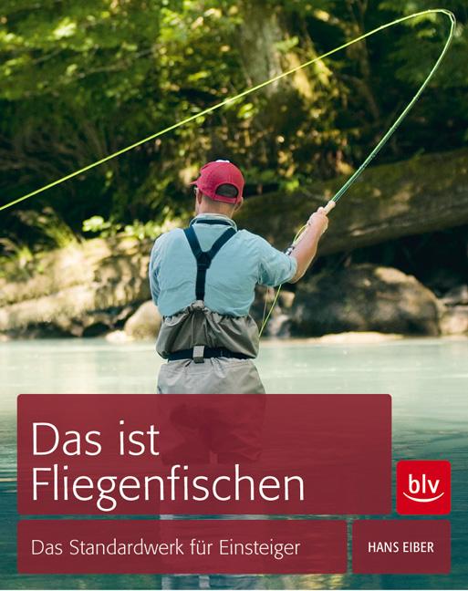 Das ist Fliegenfischen: Das Standardwerk für Einsteiger - Hans Eiber