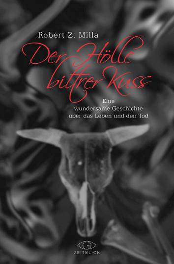 Der Hölle bittrer Kuss: Eine wundersame Geschichte über das Leben und den Tod - Milla, Robert Z