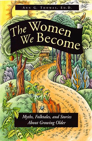The Women We Become: Myths, Folktales, and Stories About Growing Older - Thomas, Ann