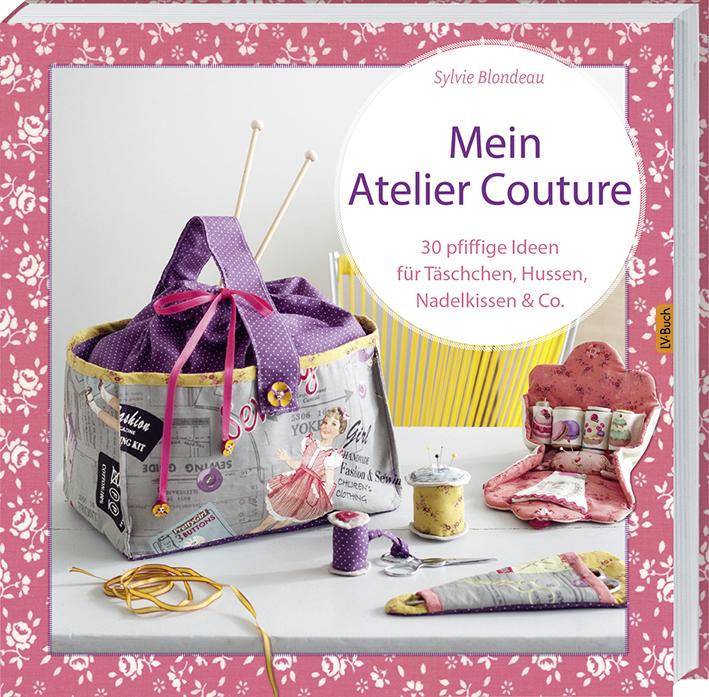 Mein Atelier Couture: 30 pfiffige Ideen für Täschchen, Hussen, Nadelkissen & Co - Sylvie Blondeau