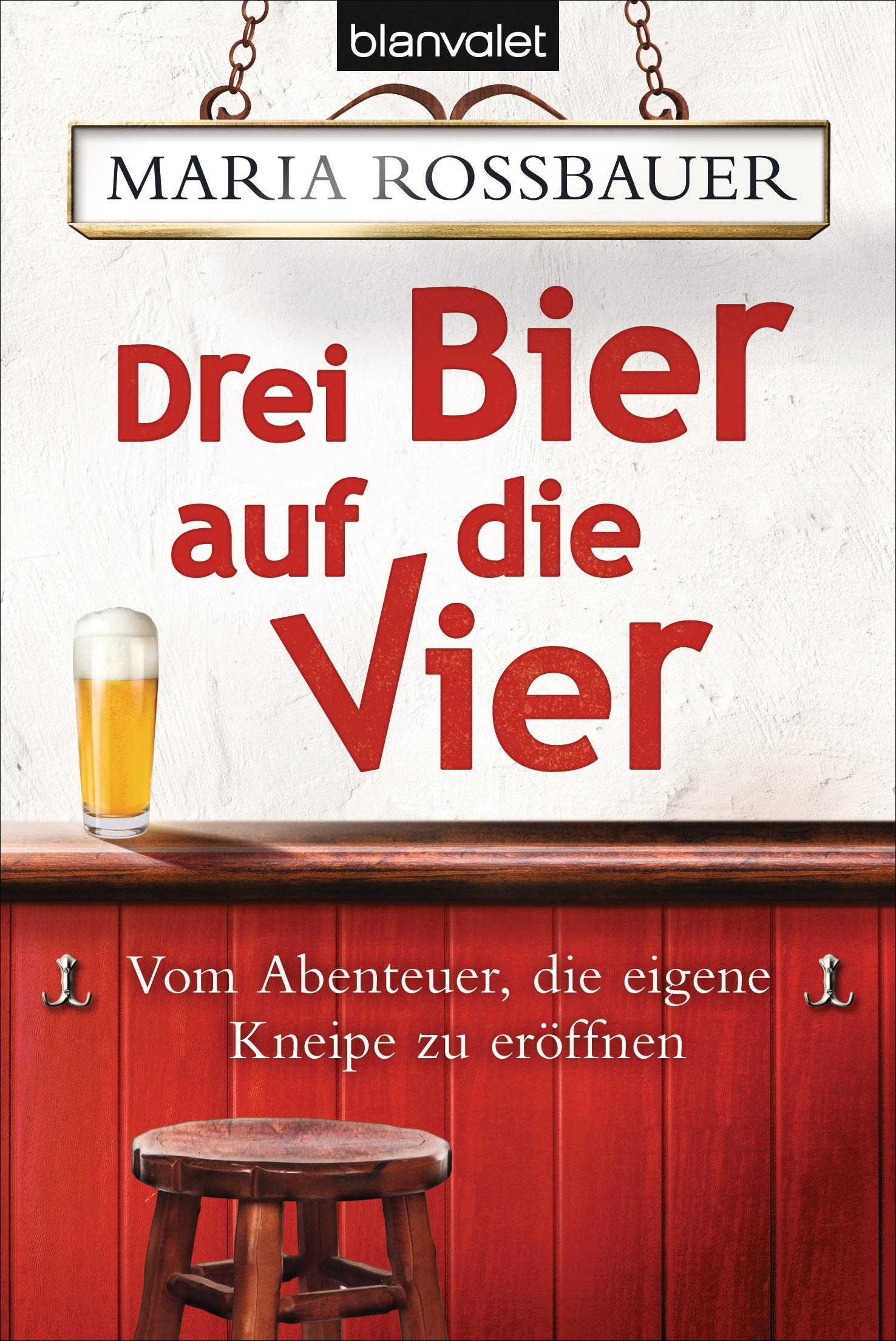 Drei Bier auf die Vier: Vom Abenteuer, die eigene Kneipe zu eröffnen - Maria Rossbauer