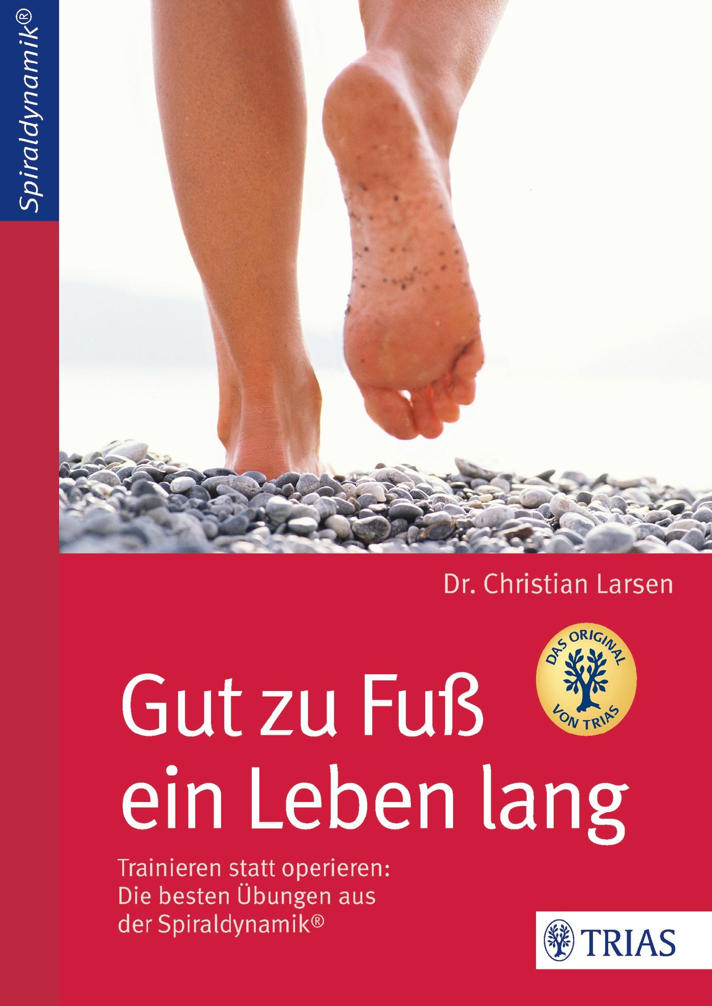 Gut zu Fuß ein Leben lang: Trainieren statt operieren - Die besten Übungen aus der Spiraldynamik® - Christian Larsen