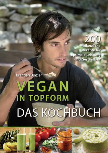 Vegan in Topform - Das Kochbuch: 200 pflanzliche Rezepte für optimale Leistung und Gesundheit - Brendan Brazier