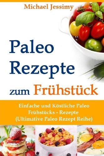 Paleo Rezepte zum Frühstück: Einfache und Köstliche Paleo Frühstücks- Rezepte - Michael Jessimy