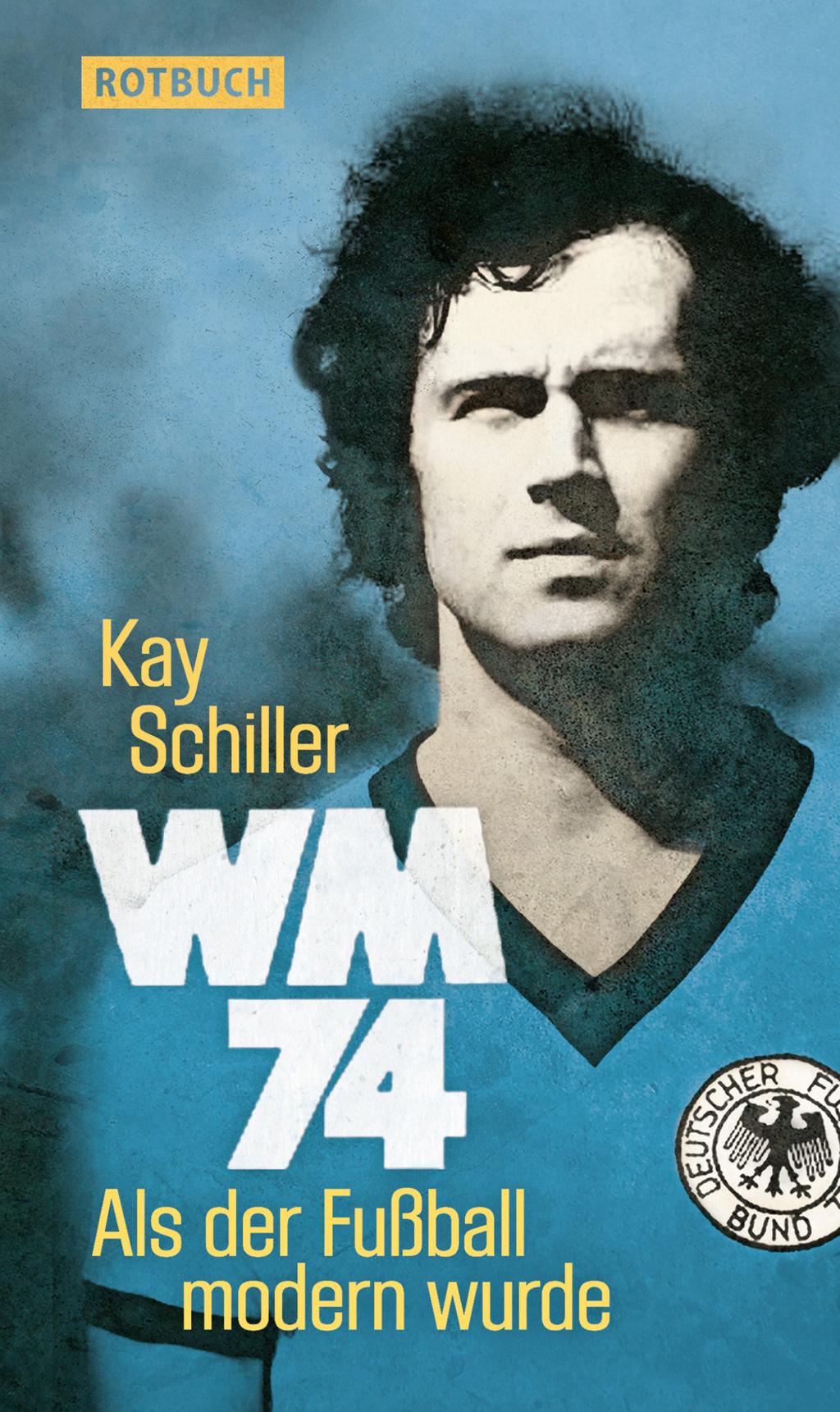WM 74: Als der Fußball modern wurde - Kay Schiller