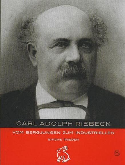 Carl Adolph Riebeck: Vom Bergjungen zum Industriellen - Trieder, Simone