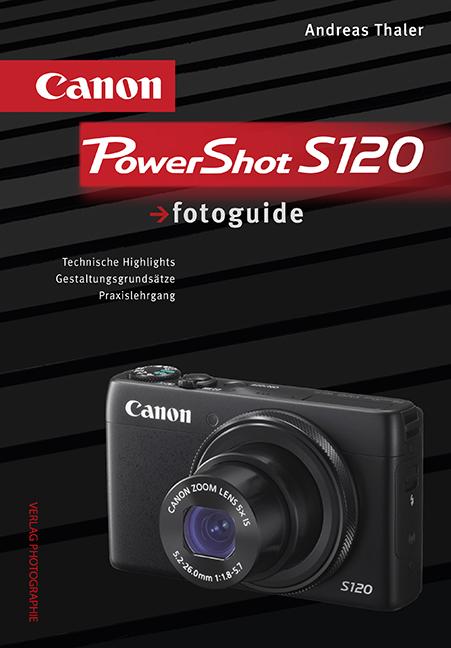 Canon PowerShot S120 fotoguide: Technische Highlights, Gestaltungsgrundsätze, Praxislehrgang - Andreas Thaler