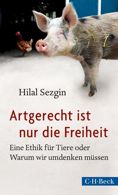 Artgerecht ist nur die Freiheit: Eine Ethik für Tiere oder Warum wir umdenken müssen - Hilal Sezgin