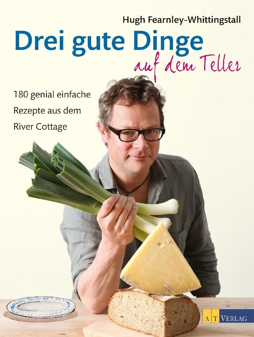 Drei gute Dinge auf dem Teller: 180 genial einfache Rezepte aus dem River Cottage - Hugh Fearnley-Whittingstall