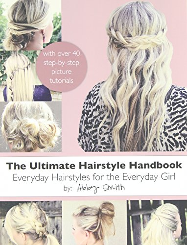 The Ultimate Hairstyle Handbook: Everyday Hairstyles for the Everyday Girl - Smith, Abby
