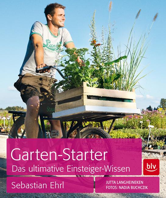 Garten-Starter: Das ultimative Einsteiger-Wissen - Sebastian Ehrl