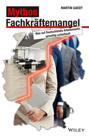 Mythos Fachkräftemangel: Was auf Deutschlands Arbeitsmarkt gewaltig schiefläuft - Martin Gaedt