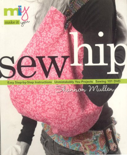 Sew Hip: Sewing 101 DVD - Easy Step-By-Step Instructions - Unmistakably You Projects [With CD]: Easy Step-by-step Instructions: Unmistakable You Projects (Make It You) - Mullen, Shannon