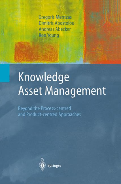 Advanced Information and Knowledge Processing: Knowledge Asset Management: Beyond the Process-centred and Product-centred Approaches - Gregoris Mentzas [Hardcover]