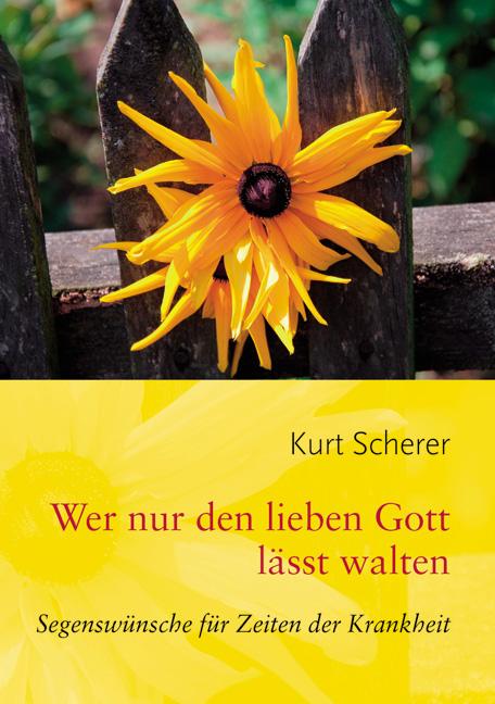 Wer nur den lieben Gott lässt walten: Segenswünsche für Zeiten der Krankheit - Scherer, Kurt