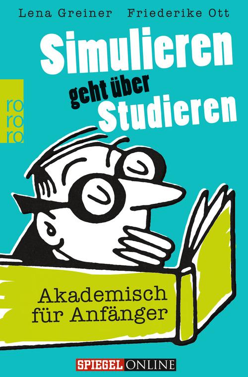 Simulieren geht über Studieren: Akademisch für Anfänger - Lena Greiner, Friederike Ott