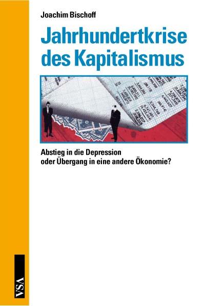 Jahrhundertkrise des Kapitalismus: Abstieg in die Depression oder Übergang in eine andere Ökonomie? - Bischoff, Joachim