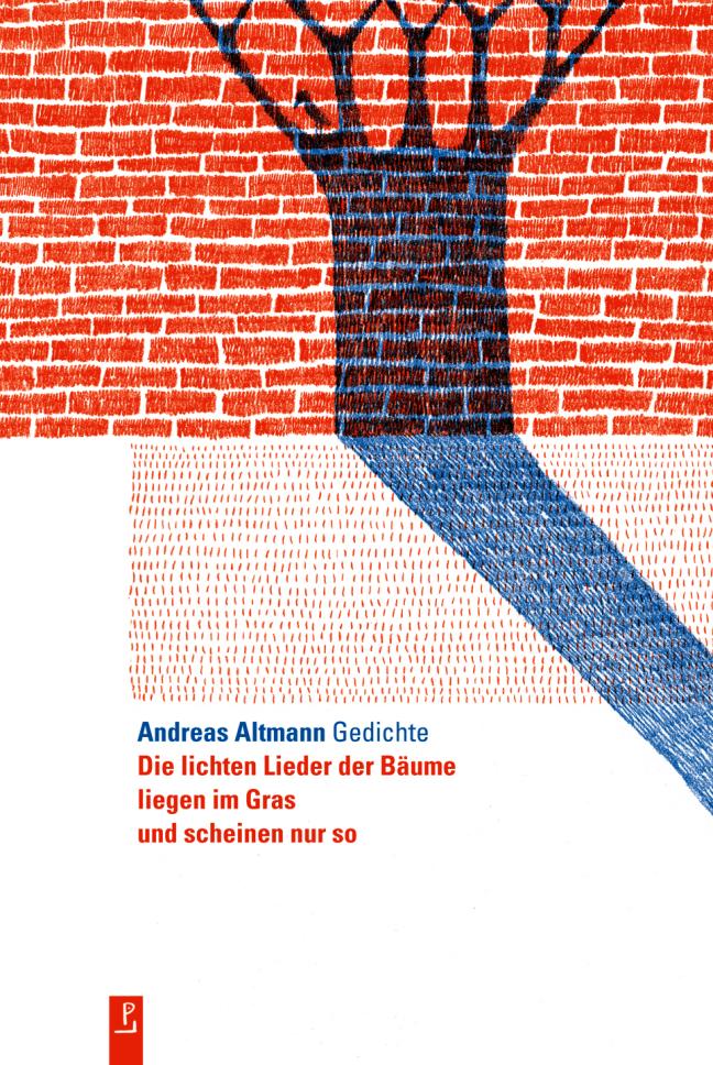 Die lichten Lieder der Bäume liegen im Gras und scheinen nur so: Gedichte - Andreas Altmann