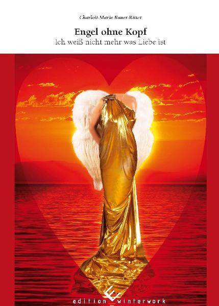 Engel ohne Kopf: Ich weiß nicht mehr was Liebe ist - Bauer-Ritter, Charlott-Marie