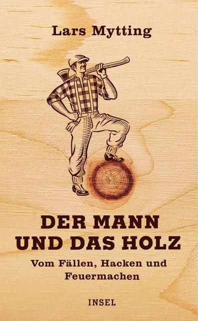 Der Mann und das Holz: Vom Fällen, Hacken, Feuermachen - Lars Mytting