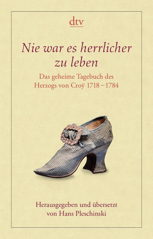 Nie war es herrlicher zu leben: Das geheime Tagebuch des Herzogs von Croÿ 1718 - 1784 - Hans Pleschinski (Hrsg.)