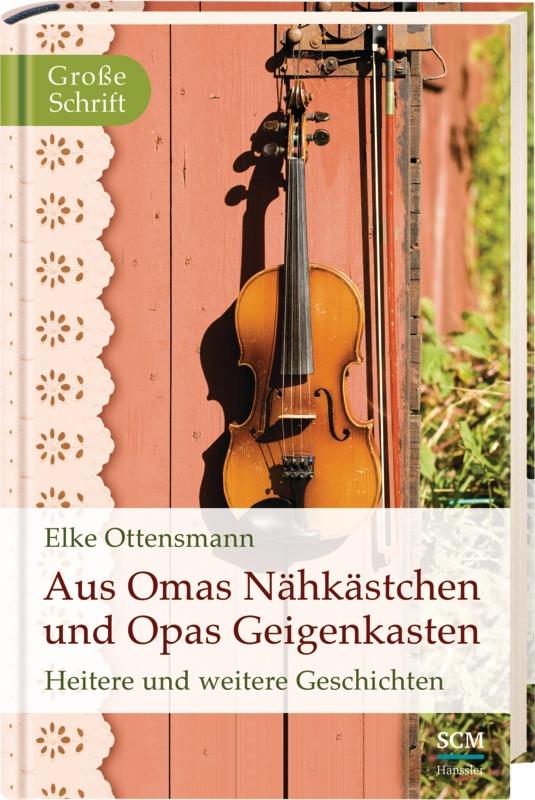 Aus Omas Nähkästchen und Opas Geigenkasten: Heitere und weitere Geschichten - Elke Ottensmann