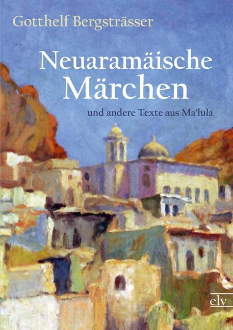 Neuaramaeische Maerchen: und andere Texte aus Malula - Gotthelf Bergstraesser