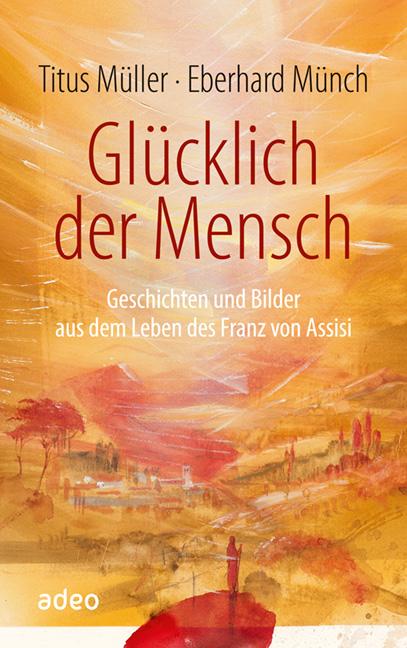 Glücklich der Mensch: Geschichten und Bilder aus dem Leben des Franz von Assisi - Titus Müller