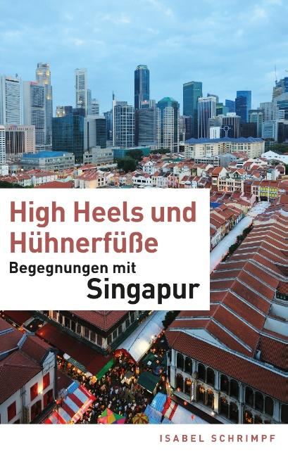 High Heels und Hühnerfüße: Begegnungen mit Singapur - Isabel Schrimpf