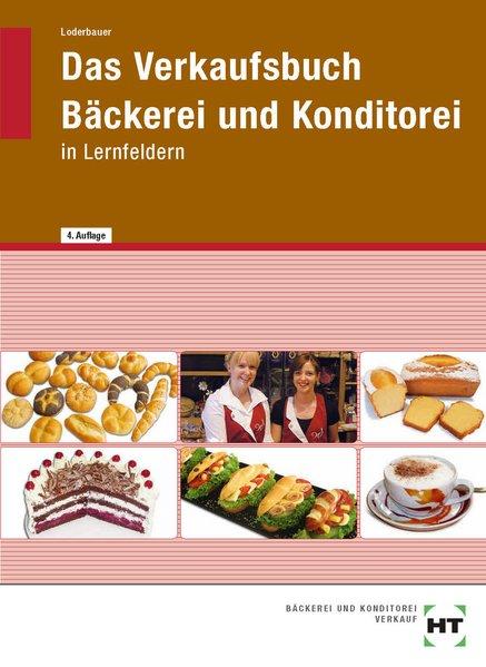 Das Verkaufsbuch Bäckerei und Konditorei: In Lernfeldern - Josef Loderbauer [2. Auflage 2008]