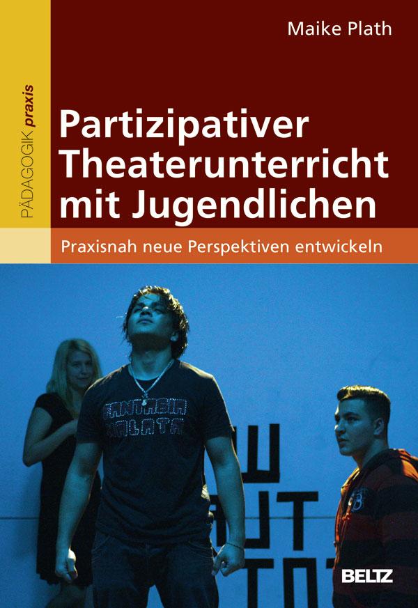 Partizipativer Theaterunterricht mit Jugendlichen: Praxisnah neue Perspektiven entwickeln - Maike Plath